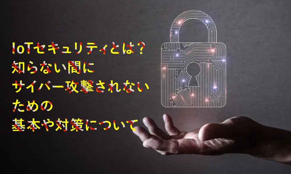 IoTセキュリティとは?知らない間にサイバー攻撃されないための基本や対策について