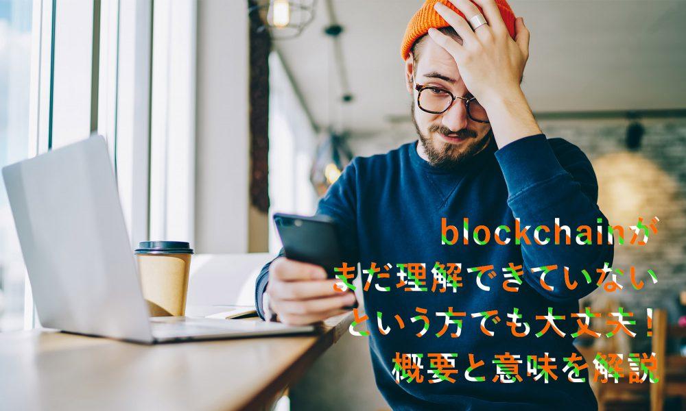 Blockchainがまだ理解できていないという方でも大丈夫!概要と意味を解説